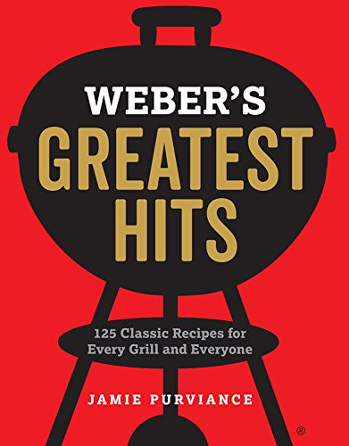 Weber's Greatest Hits: 125 Classic Recipes for Every Grill and Everyone by Jamie Purviance