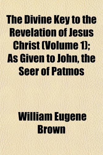 The Divine Key to the Revelation of Jesus Christ (Volume 1); As Given to John, the Seer of Patmos