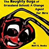 img - for The Naughty Bugs of Grassland School: A Change Agent for Hire book / textbook / text book