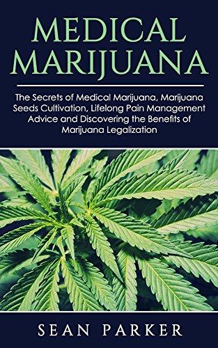 Medical Marijuana: The Secrets of Medicinal Marijuana, Marijuana Seeds Cultivation, Lifelong Pain Management Advice and Discovering the Benefits of Marijuana Legalization
