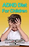 ADHD Diet For Children - Brain Foods and Recipes to Help Your Child Overcome ADHD For Life
