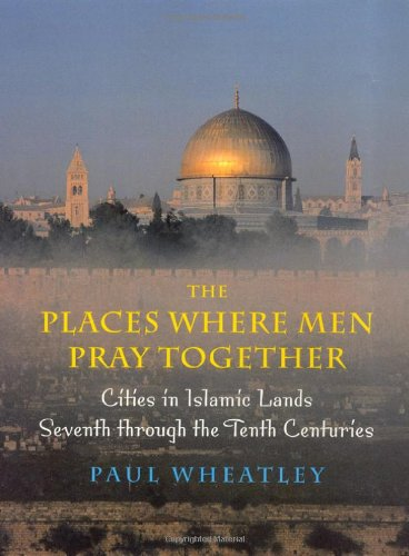The Places Where Men Pray Together: Cities in Islamic Lands, Seventh through the Tenth Centuries
