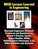 NASA Lessons Learned in Engineering: Marshall Engineers Recount Problems and Solutions on Saturn V Rocket, Apollo, Space Shuttle, SSME, Hubble Space Telescope, X-33, Other Vehicles and Systems