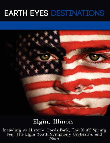 Elgin, Illinois: Including its History, Lords Park, The Bluff Spring Fen, The Elgin Youth Symphony Orchestra, and More