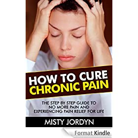 How to Cure Chronic Pain: The Step by Step Guide to No More Pain and Experiencing Pain Relief for Life (Chronic Pain, Pain Management, Knee pain, Shoulder ... Hip Pain, Fibromyalgia) (English Edition)