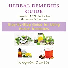 Herbal Remedies Guide: Uses of 100 Herbs for Common Ailments: Step-by-Step Guide for Using Herbal Remedies (       UNABRIDGED) by Angela Curtis Narrated by Nina Price