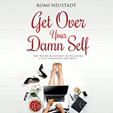 Get Over Your Damn Self: The No-BS Blueprint to Building a Life-Changing Business Audiobook by Romi Neustadt Narrated by Romi Neustadt