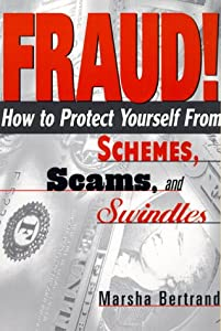 FRAUD!: How to Protect Yourself from Schemes, Scams, and Swindles Marsha Bertrand