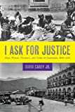 I Ask for Justice: Maya Women, Dictators, and Crime in Guatemala, 1898-1944 (Louann Atkins Temple Women & Culture)