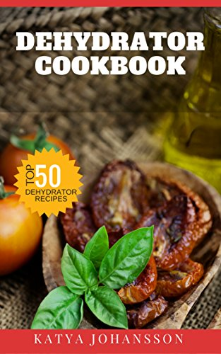 Dehydrator Cookbook: 50 Tasty Dehydrator Recipes by Katya Johansson