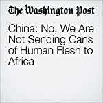 China: No, We Are Not Sending Cans of Human Flesh to Africa | Adam Taylor