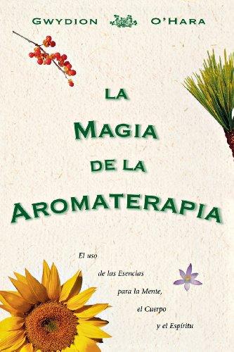 La Magia de La Aromaterapia: El uso de La Esencias Para La Mente, El Cuerpo, Yel Espiritu
