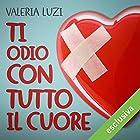 Ti odio con tutto il cuore (Ti odio con tutto il cuore 1) | Livre audio Auteur(s) : Valeria Luzi Narrateur(s) : Elisabetta Gullì