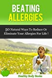 Beating Allergies: 50 Natural Ways to Reduce or Eliminate Your Allergies for Life! (Allergies, Physical diseases and disorders)