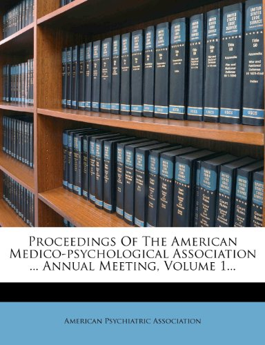 Proceedings Of The American Medico-psychological Association ... Annual Meeting, Volume 1...