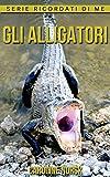 Gli Alligatori: Libro sui Gli Alligatori per Bambini con Foto Stupende & Storie Divertenti (Serie Ricordati Di Me) (Italian Edition)