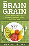 The Brain Grain: A Guide to The Silent Killer (Carbs and Sugar) and Meal Plans for Weight Loss (Grain Brain Cookbook, The Grain Brain, Wheat Belly Diet, Gluten Free Diet, Brain Grain Cookbook, ) Reviews