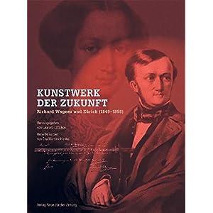 Kunstwerk der Zukunft - Richard Wagner und Zürich (1849-1858)