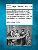 A digest of the statute law of North-Carolina relative to wills, executors and administrators, the provision for widows, and the distribution of intestates estates.