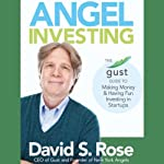 Angel Investing: The Gust Guide to Making Money and Having Fun Investing in Startups | David S. Rose