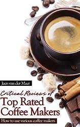 Critical Reviews of Top Rated Coffee Makers: What is the Best Coffee Maker (Best Coffee Maker,How to Make Coffee,Best Espresso Machine,Best Coffee,Coffee Maker Reviews,Best Drip Coffee made by Jeen van der Meer