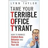 Tame Your Terrible Office Tyrant: How to Manage Childish Boss Behavior and Thrive in Your Jobby Lynn Taylor