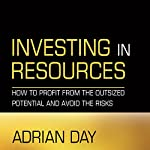 Investing in Resources: How to Profit from the Outsized Potential and Avoid the Risks | Adrian Day