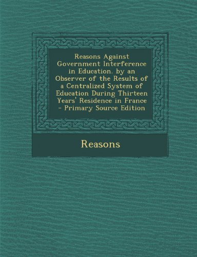 Reasons Against Government Interference in Education. by an Observer of the Results of a Centralized System of Education During Thirteen Years' Residence in France