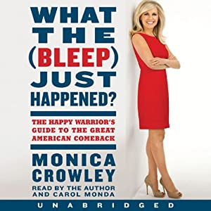 What the (Bleep) Just Happened?: The Happy Warrior's Guide to the Great American Comeback | [Monica Crowley]