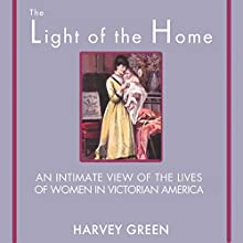 The Light of the Home: An Intimate View of the Lives of Women in Victorian America (       UNABRIDGED) by Harvey Green Narrated by Emil Nicholas Gallina