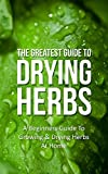 The Greatest Guide To Drying Herbs: A Beginners Guide To Growing & Drying Herbs At Home