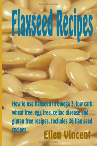 Flaxseed Recipes: How To Use Flaxseed In Omega 3, Low Carb, Wheat Free, Egg Free, Celiac Disease And Gluten Free Recipes. Includes 36 Flax Seed Recipes