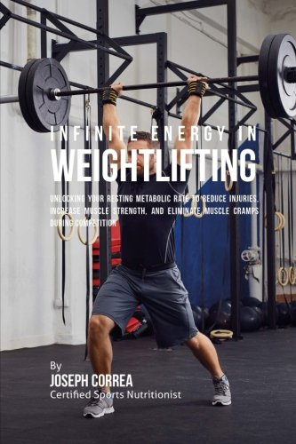 Infinite Energy in Weightlifting: Unlocking Your Resting Metabolic Rate to Reduce Injuries, Increase Muscle Strength, and Eliminate Muscle Cramps during Competition [Correa (Certified Sports Nutritionist), Joseph] (Tapa Blanda)