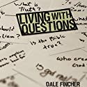 Living with Questions (       UNABRIDGED) by Dale Fincher Narrated by Dale Fincher