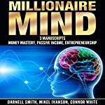 Millionaire Mind: 3 Manuscripts: Money Mastery, Passive Income, and Entrepreneurship | Mikel Ivanson,Darnell Smith,Connor White