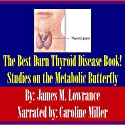 The Best Darn Thyroid Disease Book!: Studies on the Metabolic Butterfly (       UNABRIDGED) by James M. Lowrance Narrated by Caroline Miller