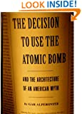 Decision to Use the Atomic Bomb: And the Architecture of an American Myth