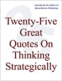 img - for Twenty-Five Great Quotes On Thinking Strategically -- Strategy Brought To Life Via Memorable Quotations book / textbook / text book
