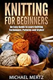 Knitting for Beginners: An Easy Guide to Learn Knitting Techniques, Patterns and Styles! (knitting for beginners, knitting techniques, knitting patterns, ... styles, knitting reference, knitting guide)