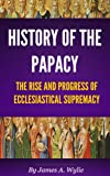 History of the Papacy (By universal consent, pronounced to be the first work of its class.)