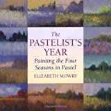 The Pastelist's Year: Painting the Four Seasons in Pastel ~ Elizabeth Mowry