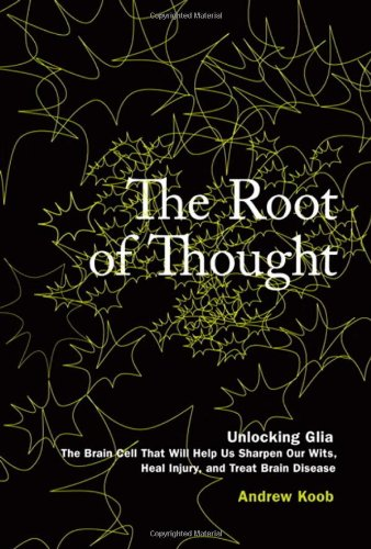 The Root of Thought: Unlocking Glia— the Brain Cell That Will Help Us Sharpen Our Wits, Heal Injury, and Treat Brain Disease