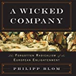 A Wicked Company: The Forgotten Radicalism of the European Enlightenment | Philipp Blom