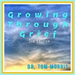 Growing Through Grief, 3rd Edition   Dr. Tom Morris