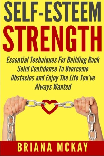 Self-Esteem Strength: Essential Techniques For Building Rock Solid Confidence To Overcome Obstacles And Enjoy The Life Y