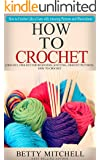 How To Crochet: A Complete Guide for Beginners. How to Crochet Like a Guru with Amazing Pictures and Illustrations(Crochet, Crochet for Beginners, Knitting, Crochet Patterns, How to Crochet)