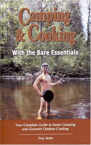 Camping & Cooking With The Bare Essentials: Your Complete Guide To Easier Camping And Gourmet Outdoor Cooking by Tony Kellar