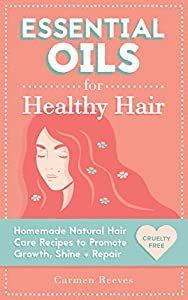 Essential Oils for Healthy Hair: Homemade Natural Hair Care Recipes to Promote Growth, Shine and Repair (DIY Shampoo, Conditioner, Masks, Treatments, Aromatherapy, Hair Loss, Hair Growth)