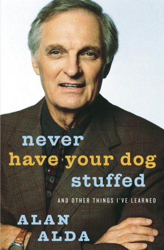 Never Have Your Dog Stuffed: And Other Things I've Learned, Alan Alda