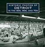 img - for Historic Photos of Detroit in the 50s, 60s, and 70s by Wallace, Mary J (2011) Hardcover book / textbook / text book